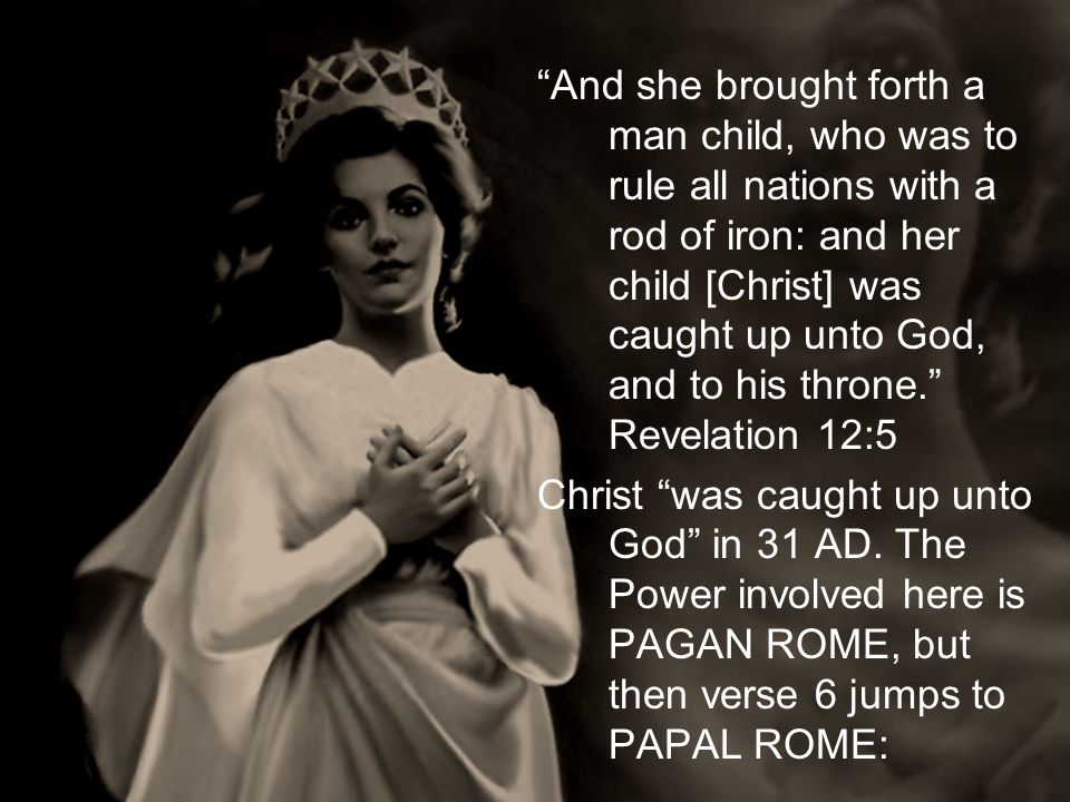 And she brought forth a man child, who was to rule all nations with a rod of iron: and her child [Christ] was caught up unto God, and to his throne. Revelation 12:5